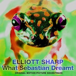 What Sebastian Dreamt Soundtrack (Elliott Sharp) - CD cover