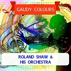 Gaudy Colours - Roland Shaw - Roland Shaw And His Orchestra, Various Artists - 05/05/2017